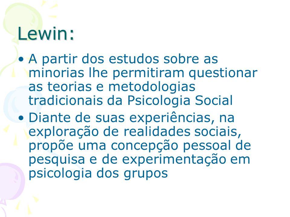 Lewin:A partir dos estudos sobre as minorias lhe permitiram questionar as teorias e metodologias tradicionais da Psicologia Social.