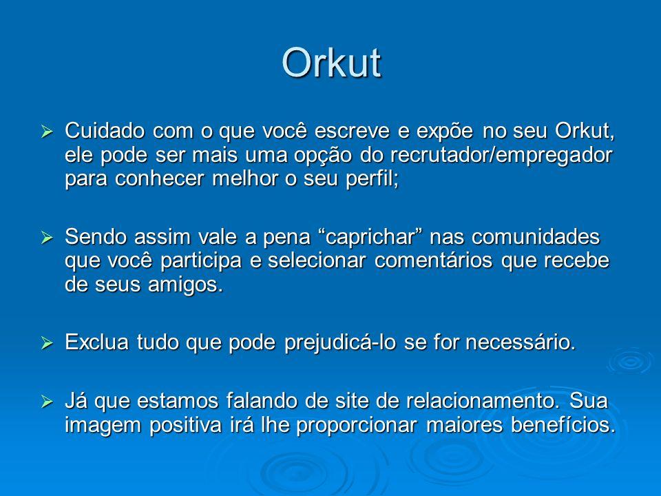 Orkut Cuidado com o que você escreve e expõe no seu Orkut, ele pode ser mais uma opção do recrutador/empregador para conhecer melhor o seu perfil;
