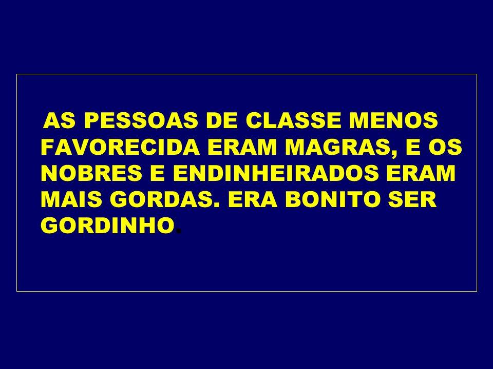 AS PESSOAS DE CLASSE MENOS FAVORECIDA ERAM MAGRAS, E OS NOBRES E ENDINHEIRADOS ERAM MAIS GORDAS.