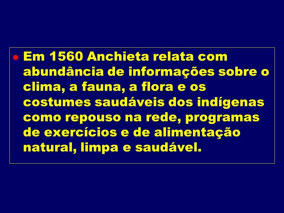 Em 1560 Anchieta relata com abundância de informações sobre o clima, a fauna, a flora e os costumes saudáveis dos indígenas como repouso na rede, programas de exercícios e de alimentação natural, limpa e saudável.