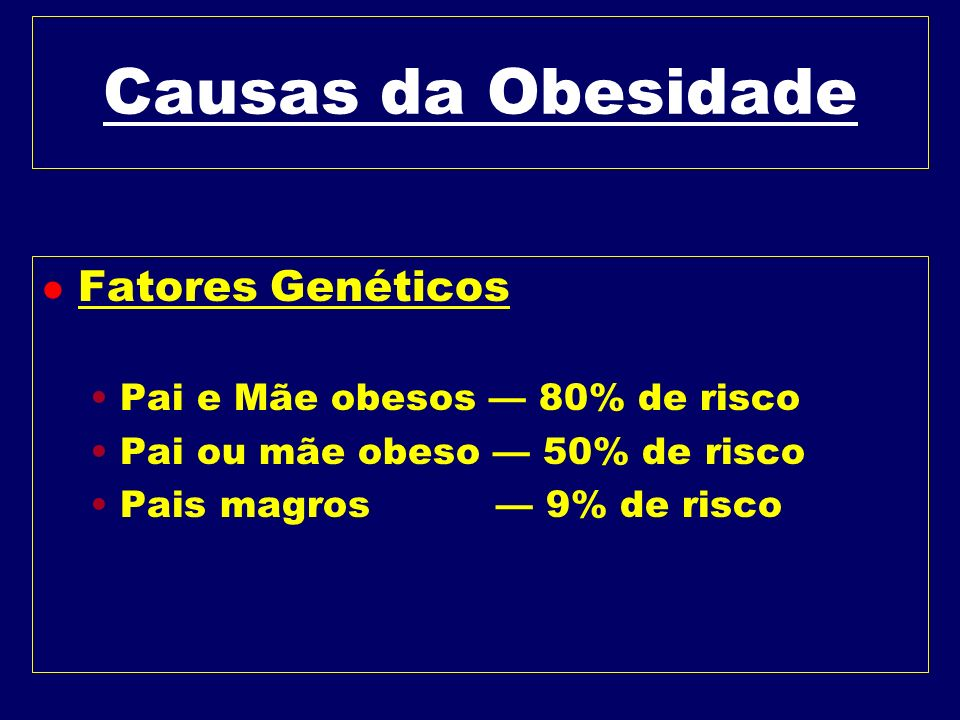 Causas da Obesidade Fatores Genéticos Pai e Mãe obesos — 80% de risco