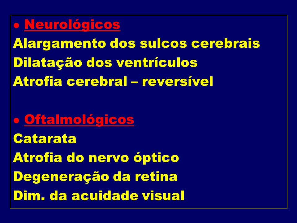 Neurológicos Alargamento dos sulcos cerebrais. Dilatação dos ventrículos. Atrofia cerebral – reversível.