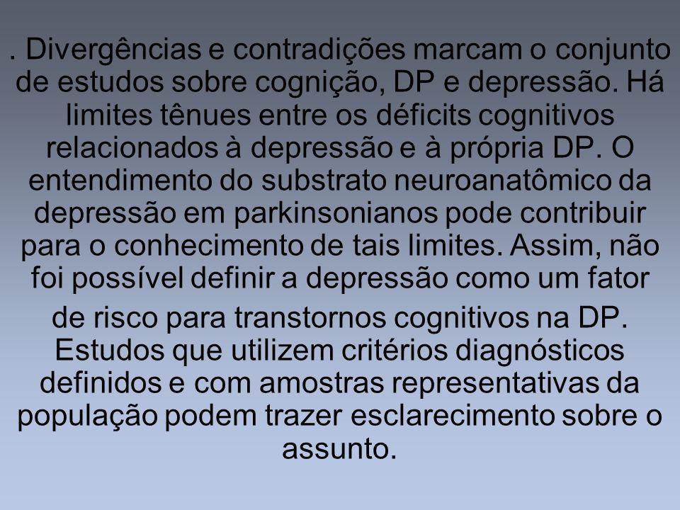 . Divergências e contradições marcam o conjunto de estudos sobre cognição, DP e depressão. Há limites tênues entre os déficits cognitivos relacionados à depressão e à própria DP. O entendimento do substrato neuroanatômico da depressão em parkinsonianos pode contribuir para o conhecimento de tais limites. Assim, não foi possível definir a depressão como um fator