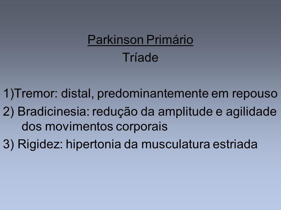 Parkinson PrimárioTríade. 1)Tremor: distal, predominantemente em repouso. 2) Bradicinesia: redução da amplitude e agilidade dos movimentos corporais.