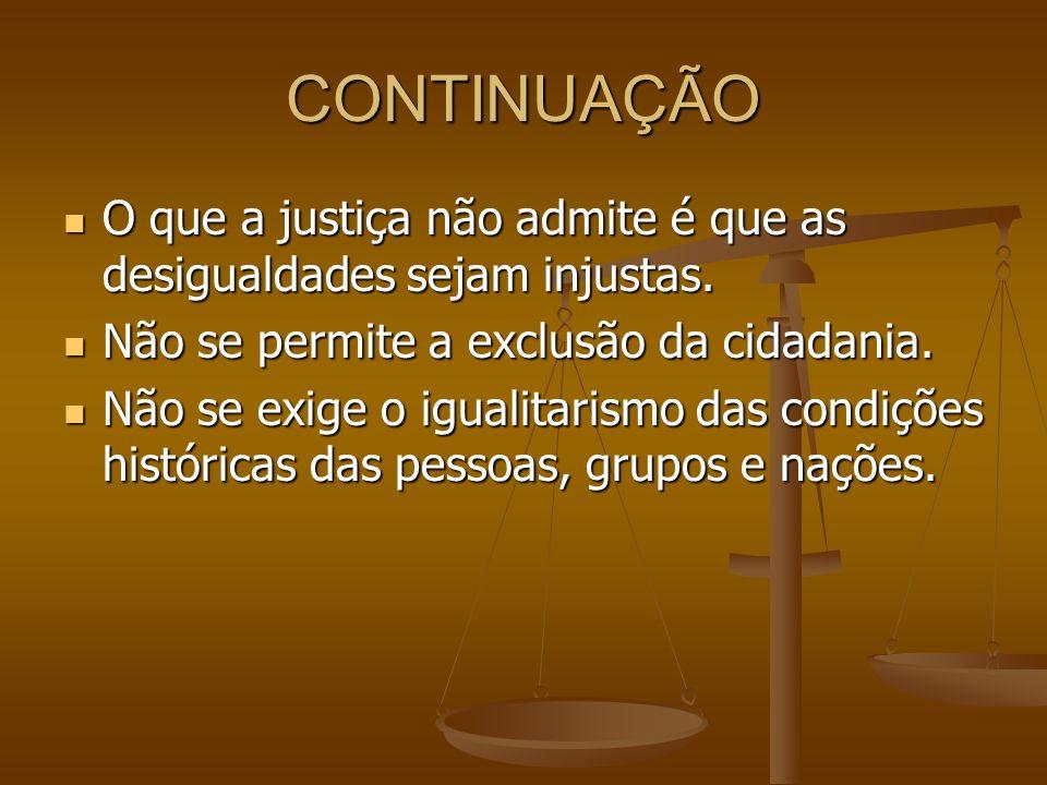 CONTINUAÇÃO O que a justiça não admite é que as desigualdades sejam injustas. Não se permite a exclusão da cidadania.