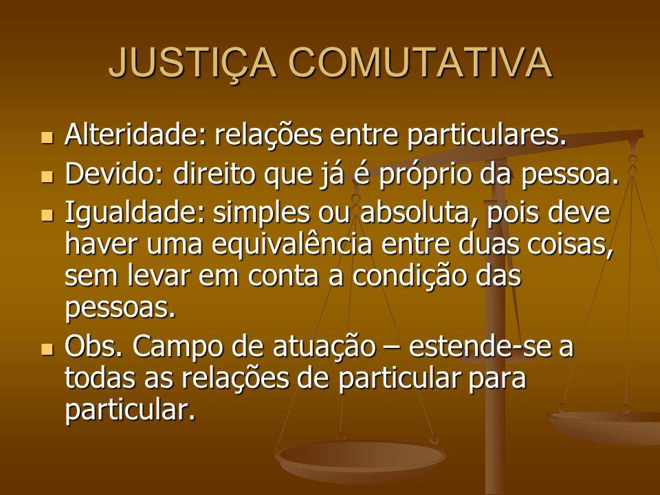 JUSTIÇA COMUTATIVA Alteridade: relações entre particulares.