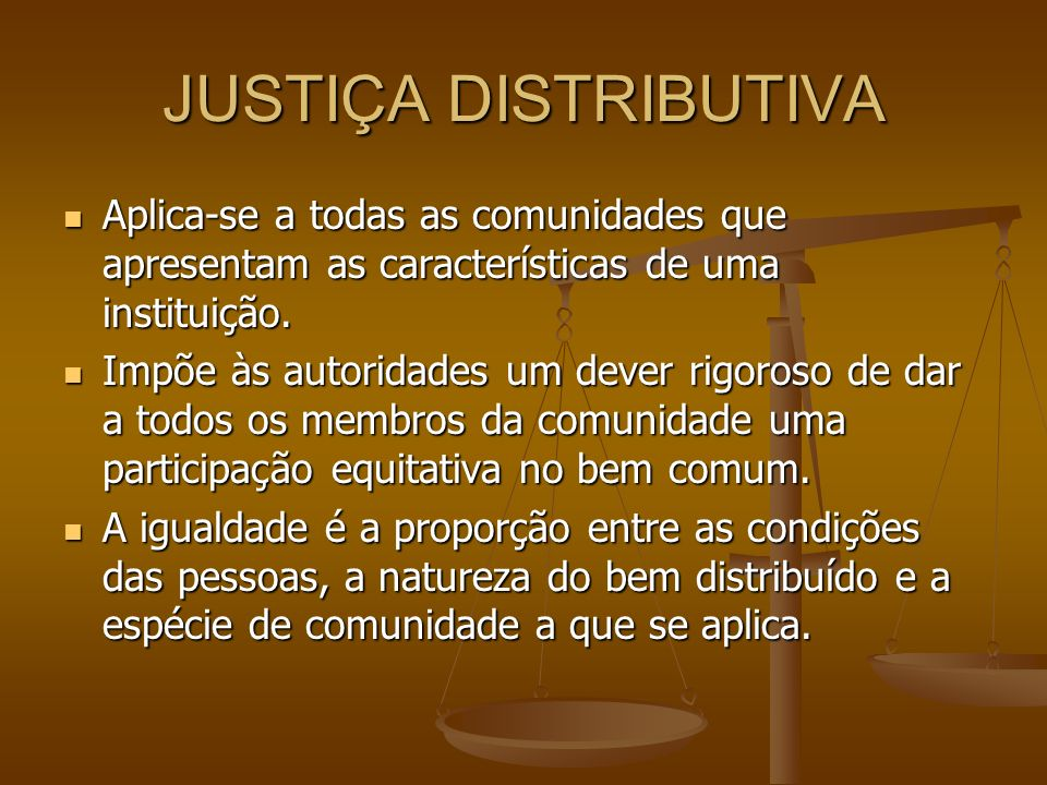 JUSTIÇA DISTRIBUTIVA Aplica-se a todas as comunidades que apresentam as características de uma instituição.