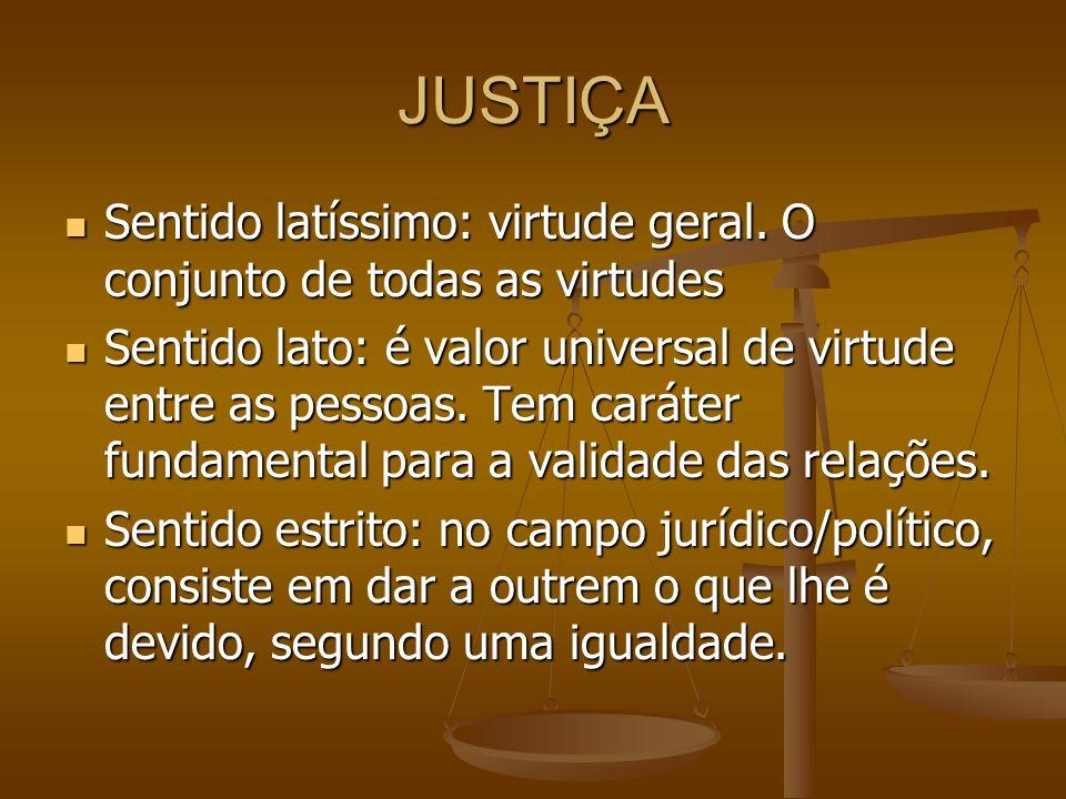 JUSTIÇA Sentido latíssimo: virtude geral. O conjunto de todas as virtudes.