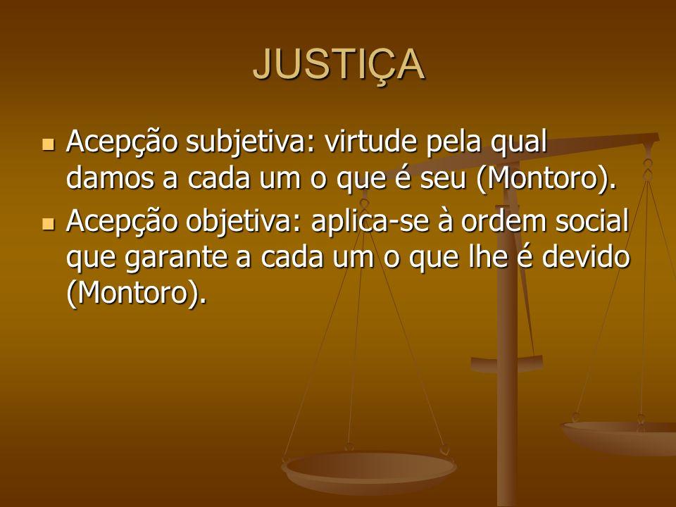 JUSTIÇA Acepção subjetiva: virtude pela qual damos a cada um o que é seu (Montoro).