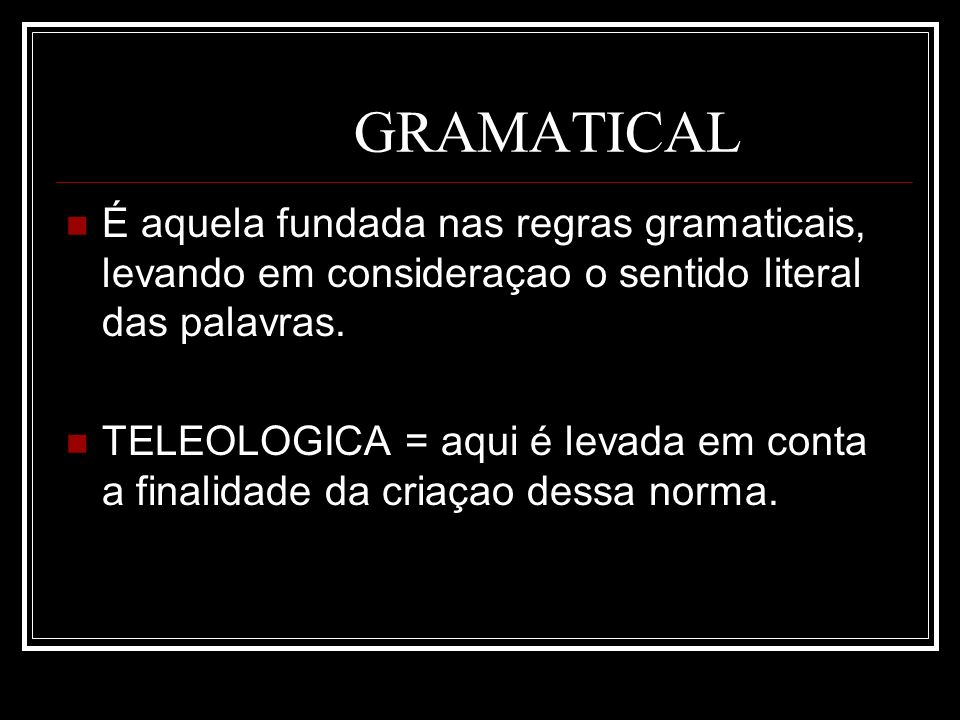GRAMATICAL É aquela fundada nas regras gramaticais, levando em consideraçao o sentido literal das palavras.