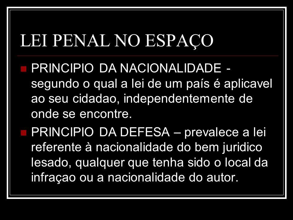 LEI PENAL NO ESPAÇOPRINCIPIO DA NACIONALIDADE - segundo o qual a lei de um país é aplicavel ao seu cidadao, independentemente de onde se encontre.