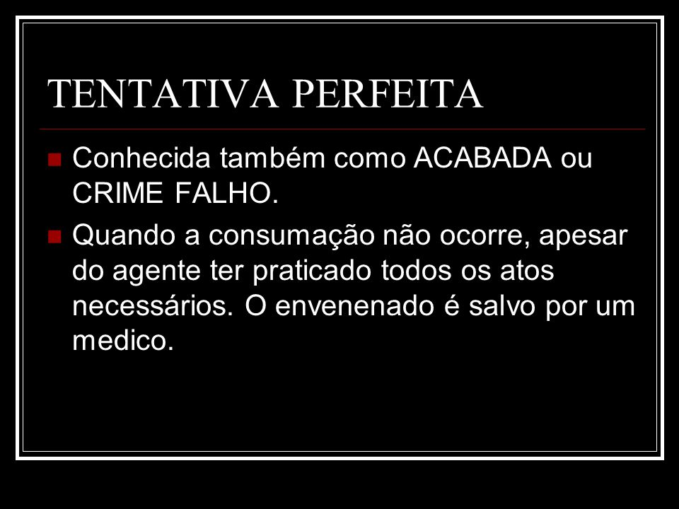 TENTATIVA PERFEITA Conhecida também como ACABADA ou CRIME FALHO.