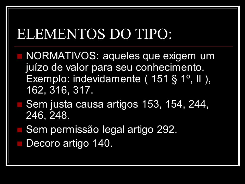 ELEMENTOS DO TIPO:NORMATIVOS: aqueles que exigem um juízo de valor para seu conhecimento. Exemplo: indevidamente ( 151 § 1º, II ), 162, 316, 317.