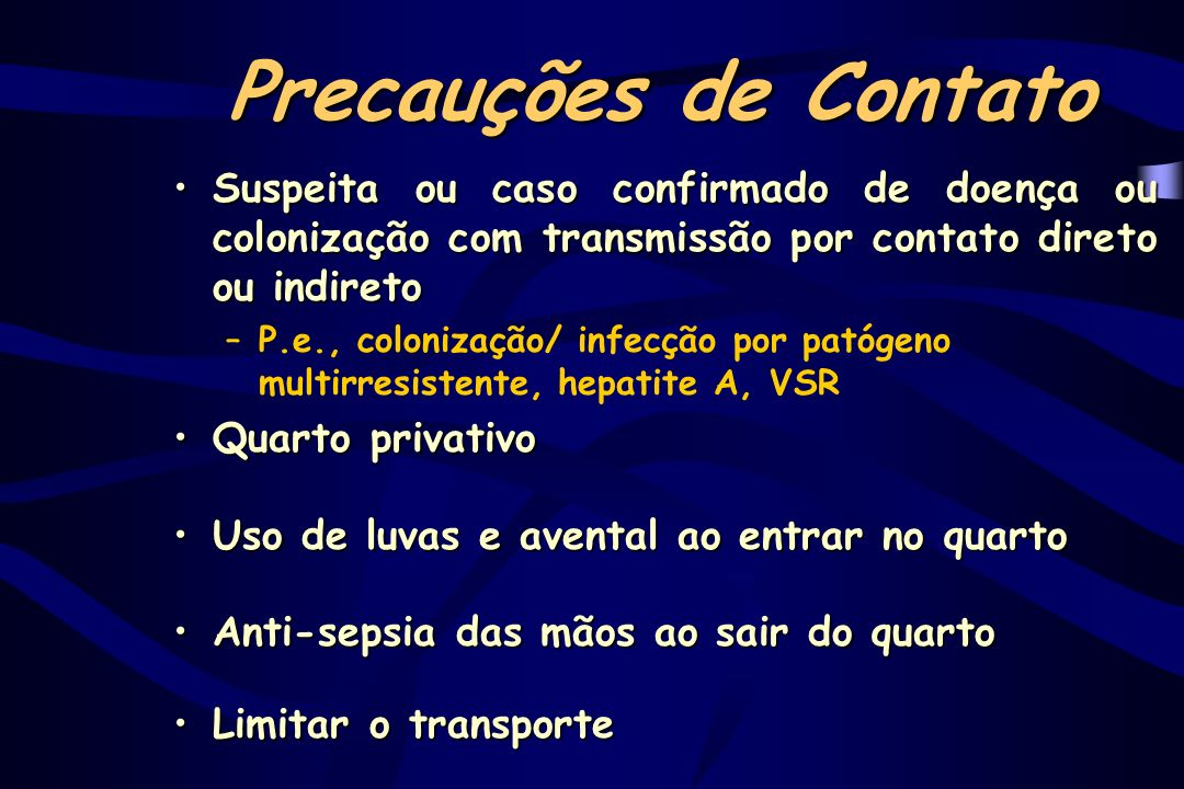 Precauções de Contato Suspeita ou caso confirmado de doença ou colonização com transmissão por contato direto ou indireto.