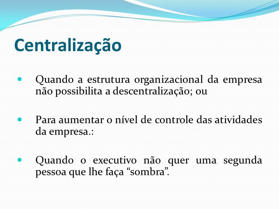 Centralização Quando a estrutura organizacional da empresa não possibilita a descentralização; ou.