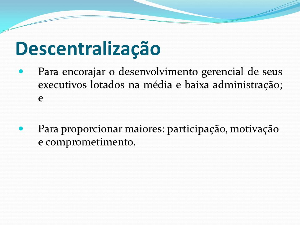 Descentralização Para encorajar o desenvolvimento gerencial de seus executivos lotados na média e baixa administração; e.