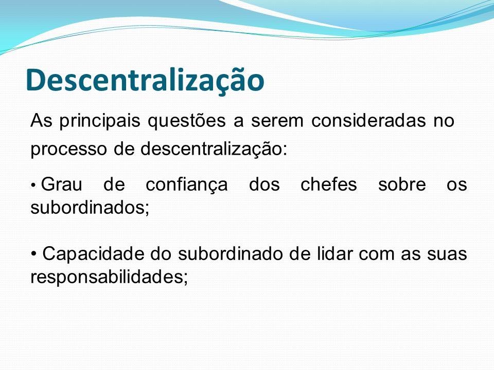 Descentralização As principais questões a serem consideradas no processo de descentralização: Grau de confiança dos chefes sobre os subordinados;
