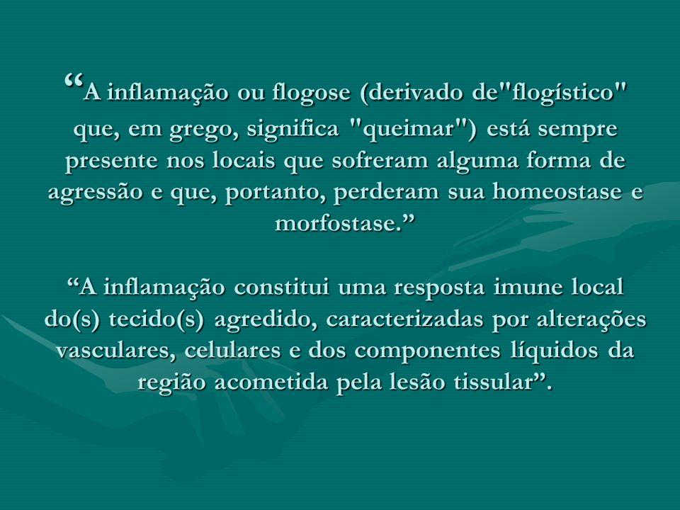 A inflamação ou flogose (derivado de flogístico que, em grego, significa queimar ) está sempre presente nos locais que sofreram alguma forma de agressão e que, portanto, perderam sua homeostase e morfostase. A inflamação constitui uma resposta imune local do(s) tecido(s) agredido, caracterizadas por alterações vasculares, celulares e dos componentes líquidos da região acometida pela lesão tissular .