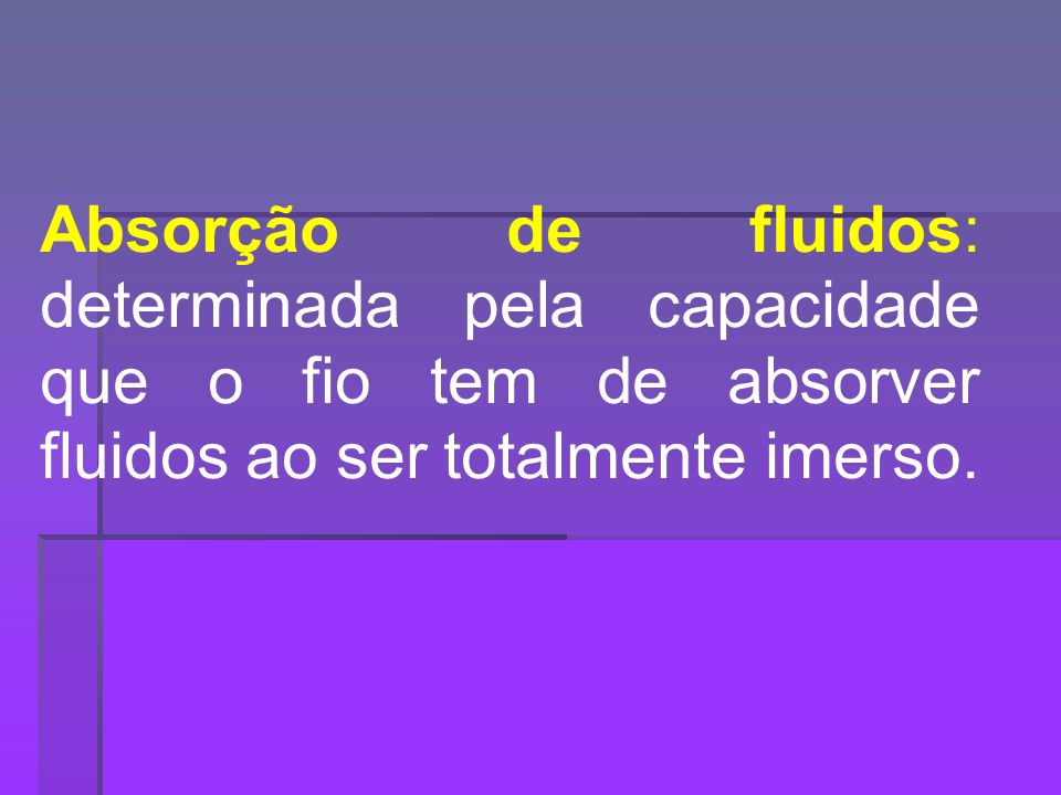 Absorção de fluidos: determinada pela capacidade que o fio tem de absorver fluidos ao ser totalmente imerso.