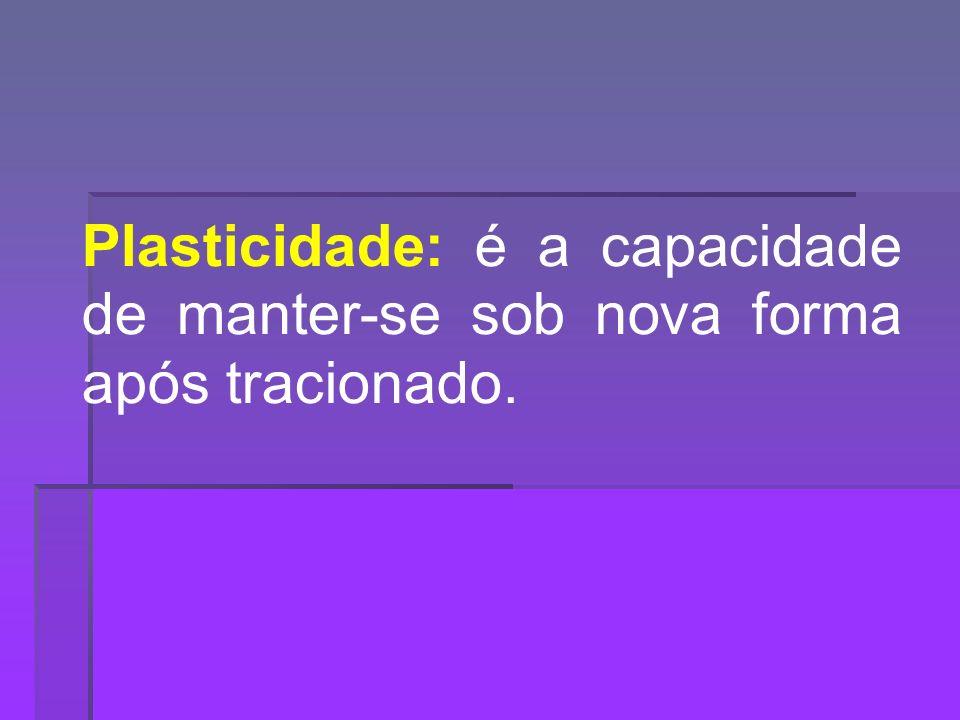 Plasticidade: é a capacidade de manter-se sob nova forma após tracionado.