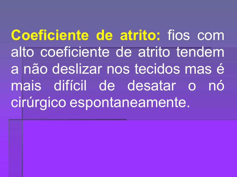 Coeficiente de atrito: fios com alto coeficiente de atrito tendem a não deslizar nos tecidos mas é mais difícil de desatar o nó cirúrgico espontaneamente.