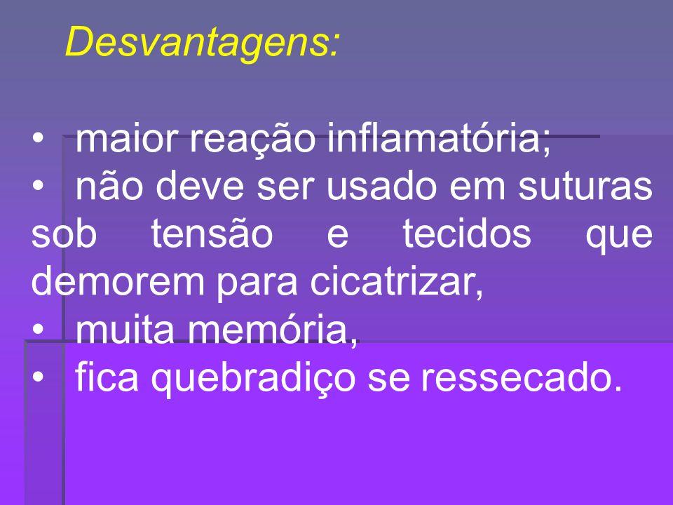 Desvantagens: maior reação inflamatória; não deve ser usado em suturas sob tensão e tecidos que demorem para cicatrizar,