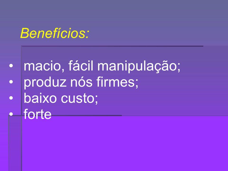 Benefícios: macio, fácil manipulação; produz nós firmes; baixo custo; forte