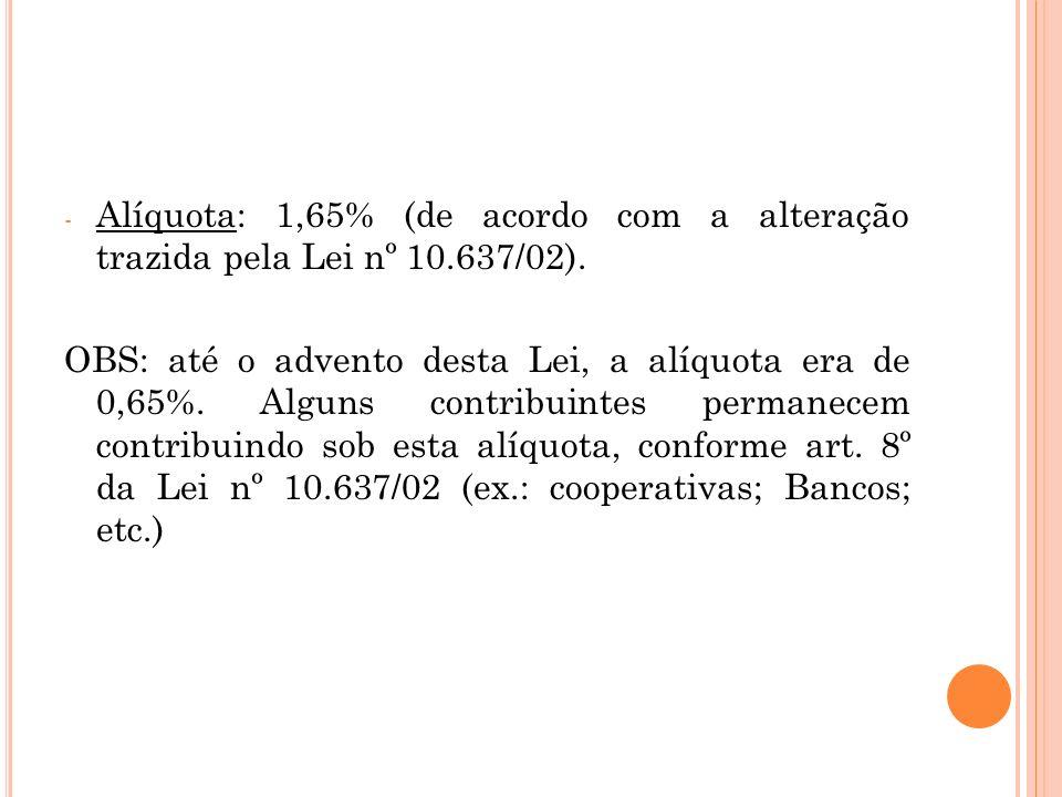 Alíquota: 1,65% (de acordo com a alteração trazida pela Lei nº 10