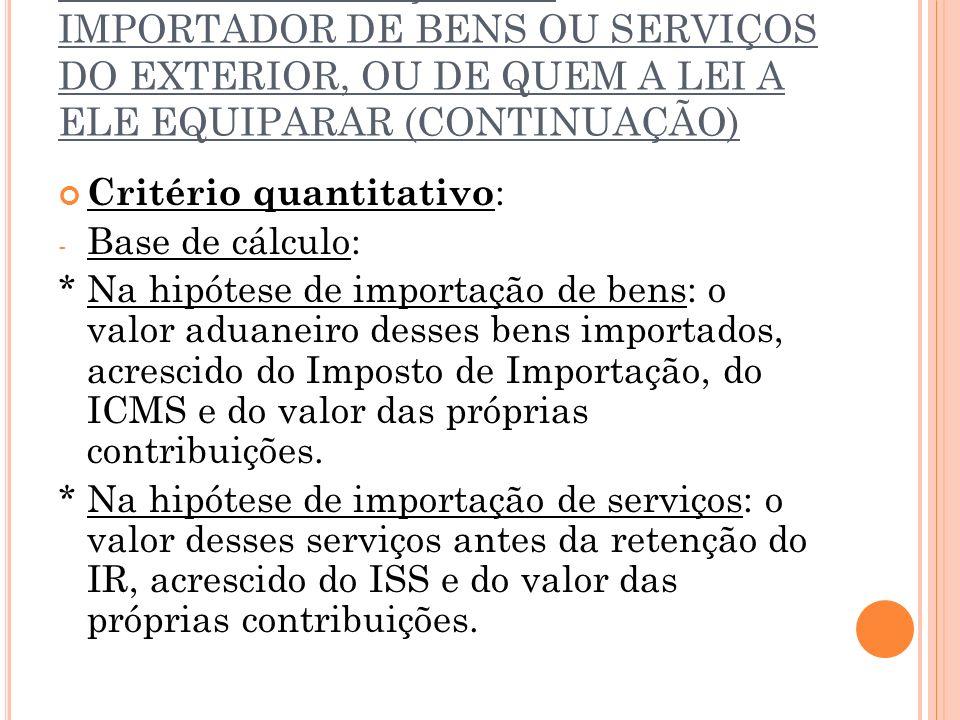 2.2.7. CONTRIBUIÇÃO DO IMPORTADOR DE BENS OU SERVIÇOS DO EXTERIOR, OU DE QUEM A LEI A ELE EQUIPARAR (CONTINUAÇÃO)