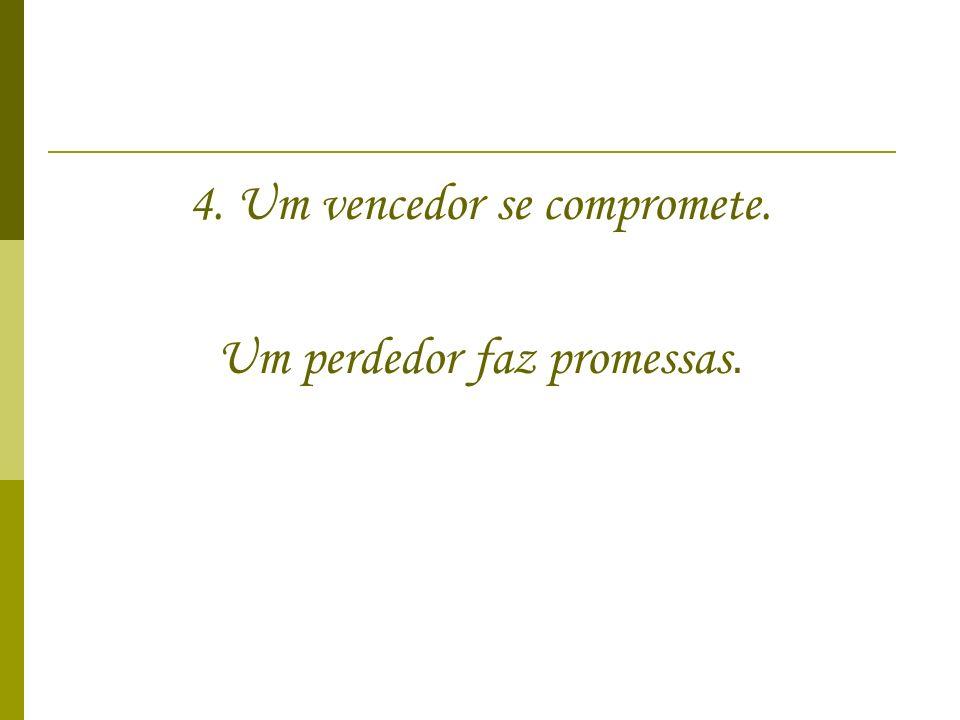 4. Um vencedor se compromete. Um perdedor faz promessas.