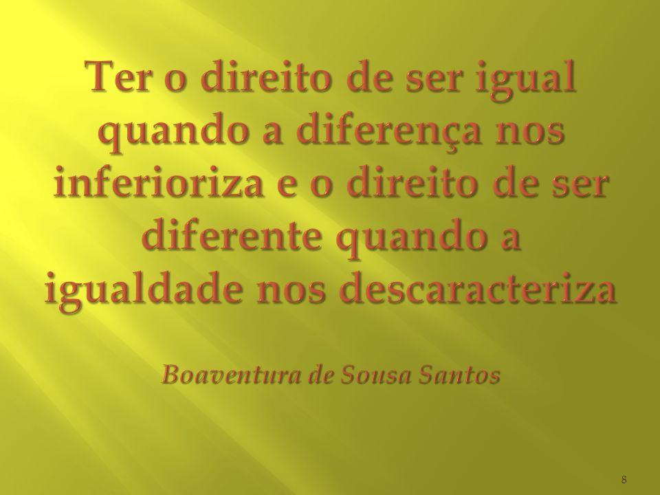 Ter o direito de ser igual quando a diferença nos inferioriza e o direito de ser diferente quando a igualdade nos descaracteriza Boaventura de Sousa Santos