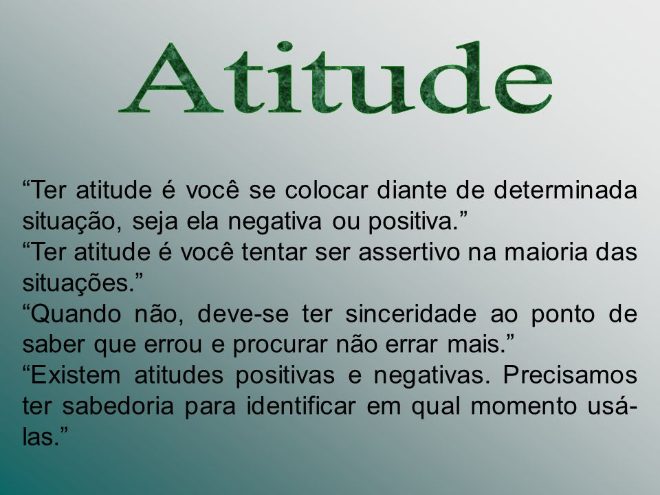 Atitude Ter atitude é você se colocar diante de determinada situação, seja ela negativa ou positiva.