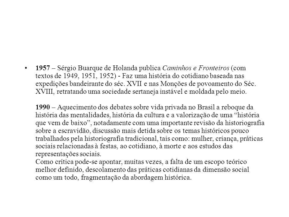 1957 – Sérgio Buarque de Holanda publica Caminhos e Fronteiros (com textos de 1949, 1951, 1952) - Faz uma história do cotidiano baseada nas expedições bandeirante do séc.