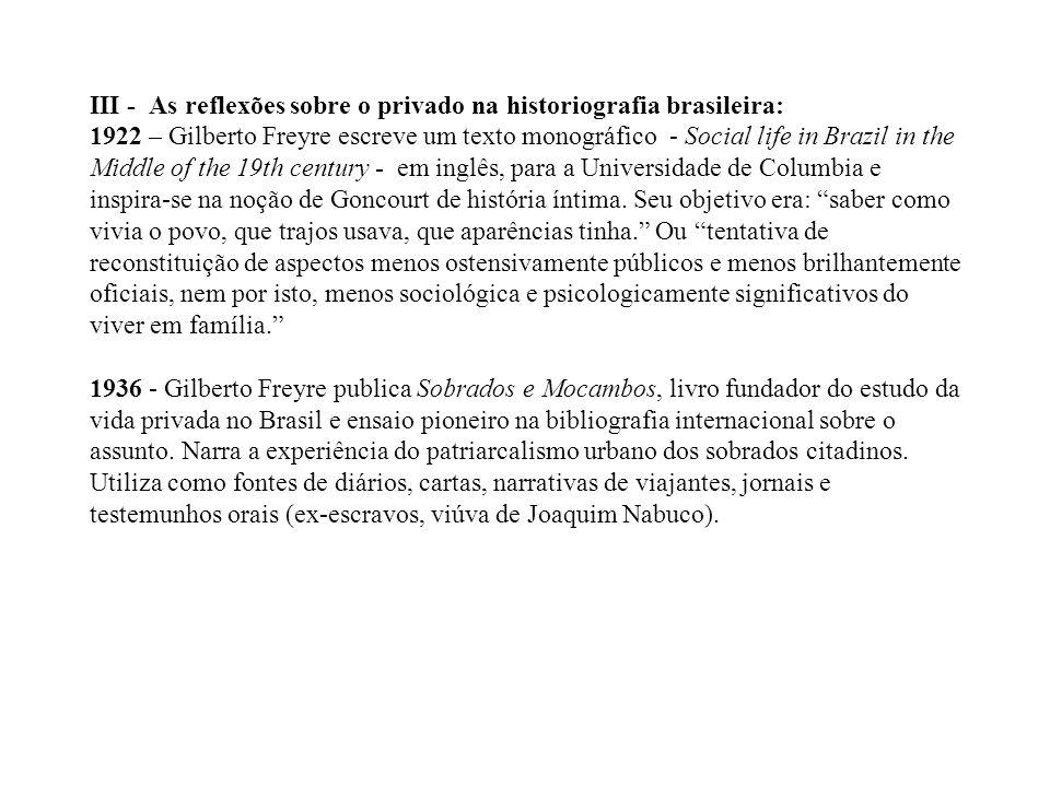 III - As reflexões sobre o privado na historiografia brasileira: 1922 – Gilberto Freyre escreve um texto monográfico - Social life in Brazil in the Middle of the 19th century - em inglês, para a Universidade de Columbia e inspira-se na noção de Goncourt de história íntima.