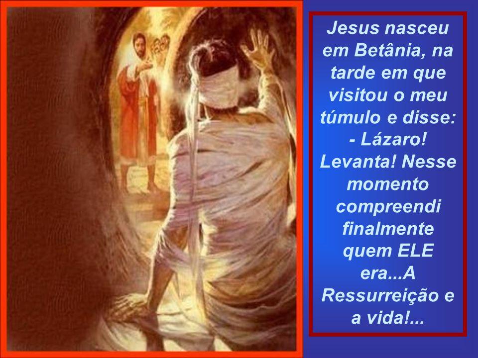 Jesus nasceu em Betânia, na tarde em que visitou o meu túmulo e disse: - Lázaro.
