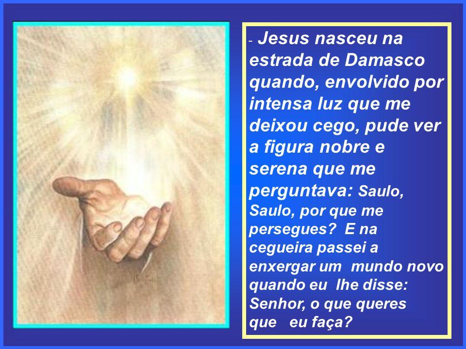 - Jesus nasceu na estrada de Damasco quando, envolvido por intensa luz que me deixou cego, pude ver a figura nobre e serena que me perguntava: Saulo, Saulo, por que me persegues.