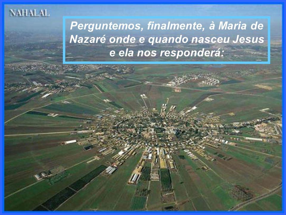 Perguntemos, finalmente, à Maria de Nazaré onde e quando nasceu Jesus e ela nos responderá: