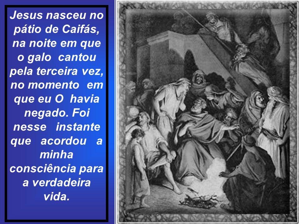 Jesus nasceu no pátio de Caifás, na noite em que o galo cantou pela terceira vez, no momento em que eu O havia negado.