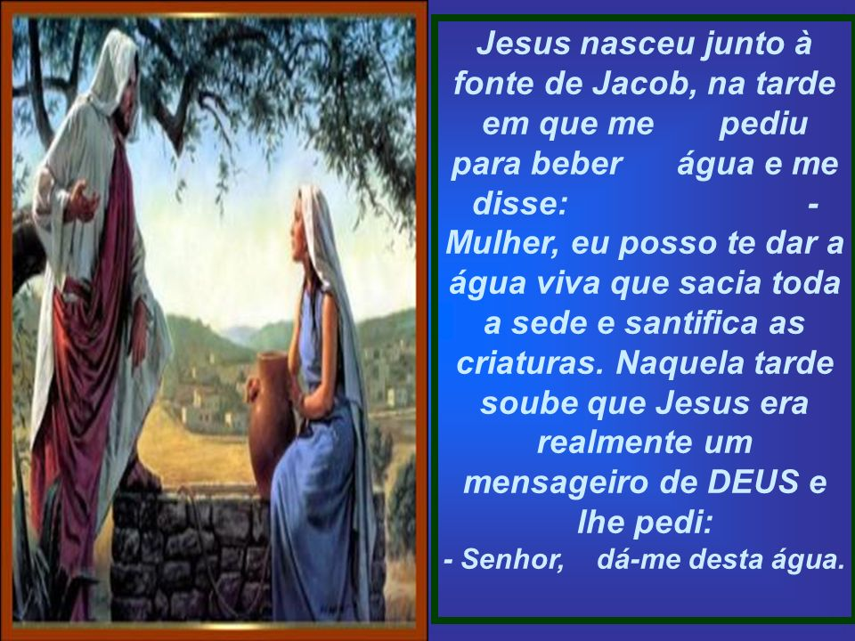 Jesus nasceu junto à fonte de Jacob, na tarde em que me pediu para beber água e me disse: - Mulher, eu posso te dar a água viva que sacia toda a sede e santifica as criaturas.