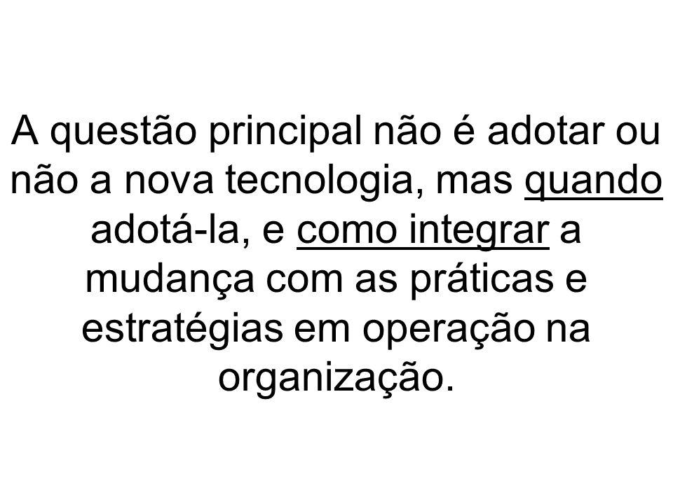 A questão principal não é adotar ou não a nova tecnologia, mas quando adotá-la, e como integrar a mudança com as práticas e estratégias em operação na organização.