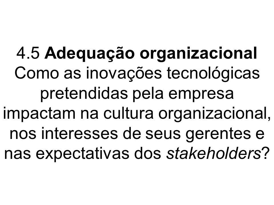 4.5 Adequação organizacional Como as inovações tecnológicas pretendidas pela empresa impactam na cultura organizacional, nos interesses de seus gerentes e nas expectativas dos stakeholders