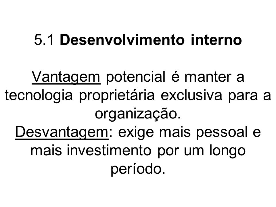 5.1 Desenvolvimento interno Vantagem potencial é manter a tecnologia proprietária exclusiva para a organização.
