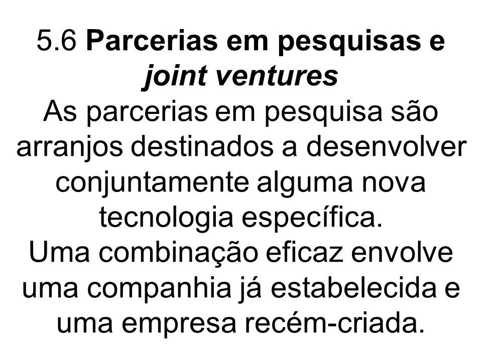 5.6 Parcerias em pesquisas e joint ventures As parcerias em pesquisa são arranjos destinados a desenvolver conjuntamente alguma nova tecnologia específica.