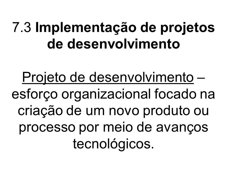 7.3 Implementação de projetos de desenvolvimento Projeto de desenvolvimento – esforço organizacional focado na criação de um novo produto ou processo por meio de avanços tecnológicos.