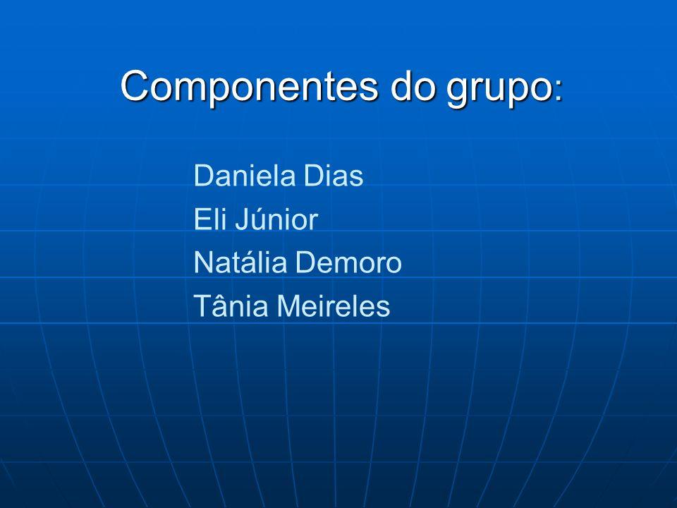 Componentes do grupo: Daniela Dias Eli Júnior Natália Demoro Tânia Meireles