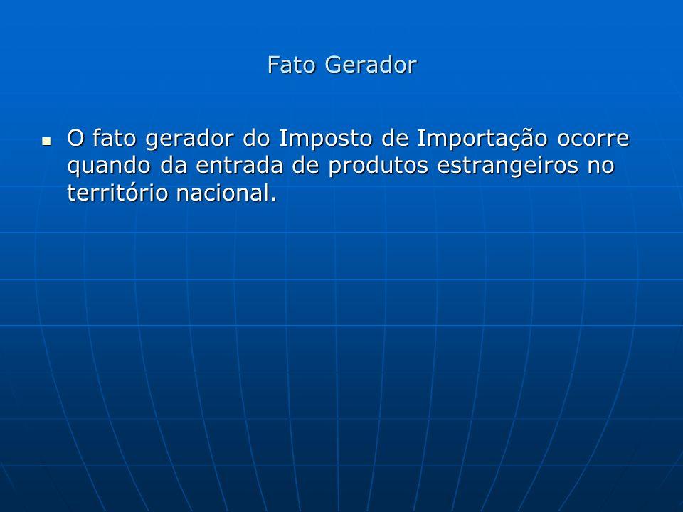 Fato Gerador O fato gerador do Imposto de Importação ocorre quando da entrada de produtos estrangeiros no território nacional.