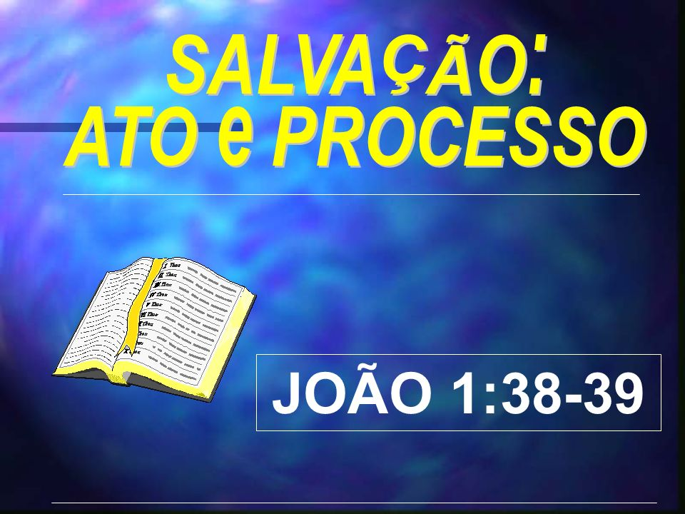 SALVAÇÃO: ATO e PROCESSO JOÃO 1:38-39