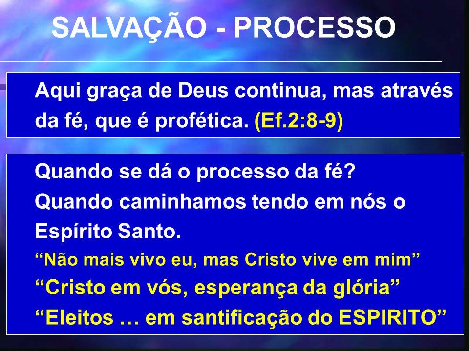 SALVAÇÃO - PROCESSO Aqui graça de Deus continua, mas através da fé, que é profética. (Ef.2:8-9) Quando se dá o processo da fé