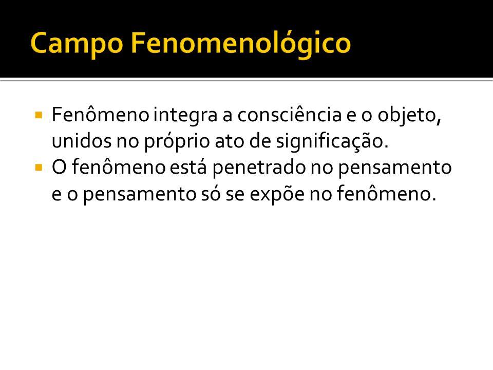 Campo Fenomenológico Fenômeno integra a consciência e o objeto, unidos no próprio ato de significação.