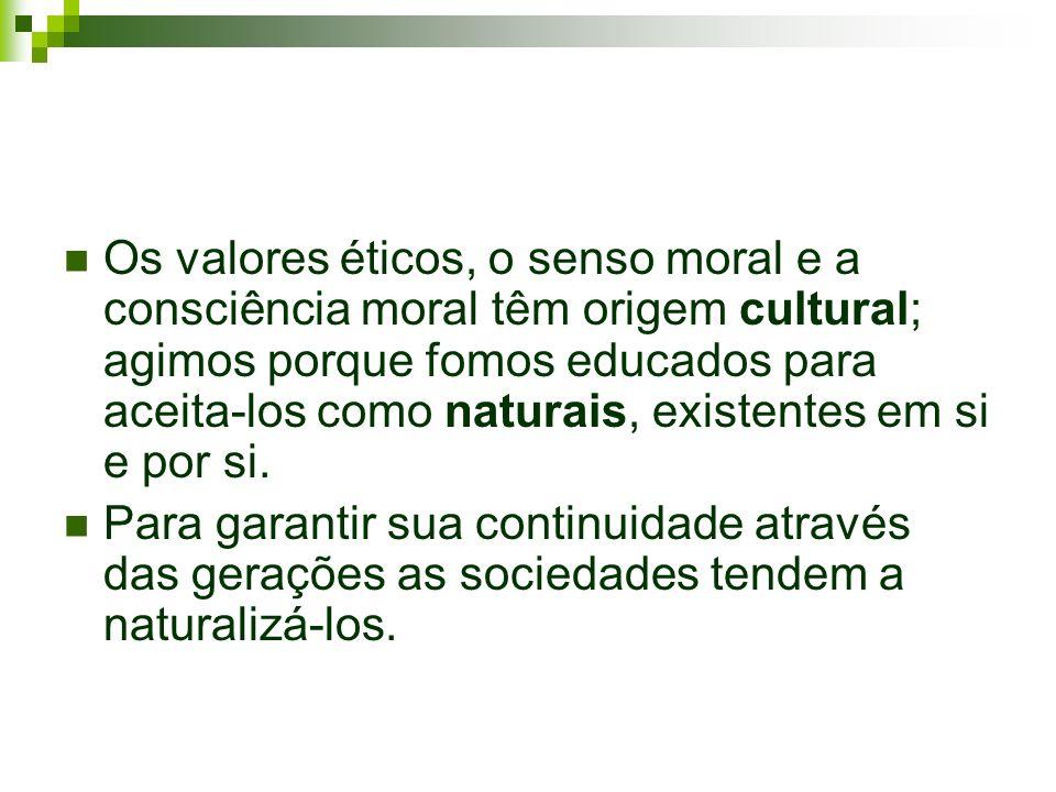 Os valores éticos, o senso moral e a consciência moral têm origem cultural; agimos porque fomos educados para aceita-los como naturais, existentes em si e por si.
